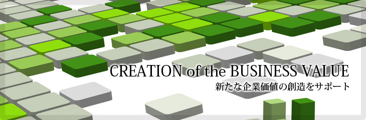 CREATION of the BUSINESS VALUE/新たな企業価値の創造をサポート